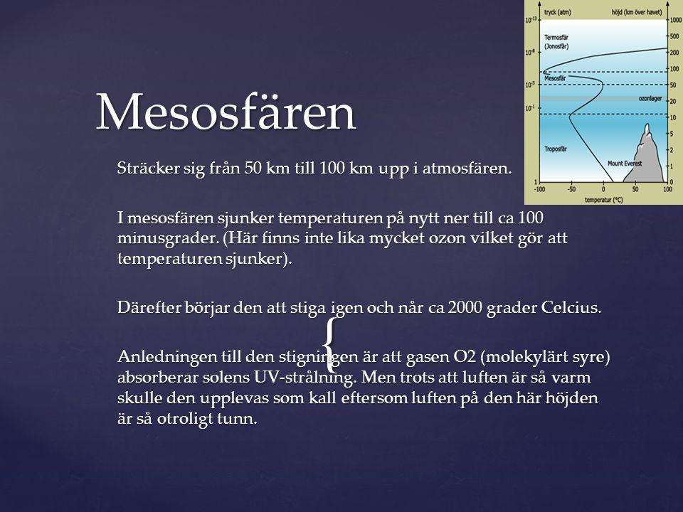 { Sträcker sig från 50 km till 100 km upp i atmosfären. I mesosfären sjunker temperaturen på nytt ner till ca 100 minusgrader. (Här finns inte lika my