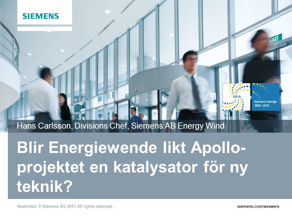 Restricted © Siemens AG 2013 All rights reserved.siemens.com/answers Blir Energiewende likt Apollo- projektet en katalysator för ny teknik? Hans Carls