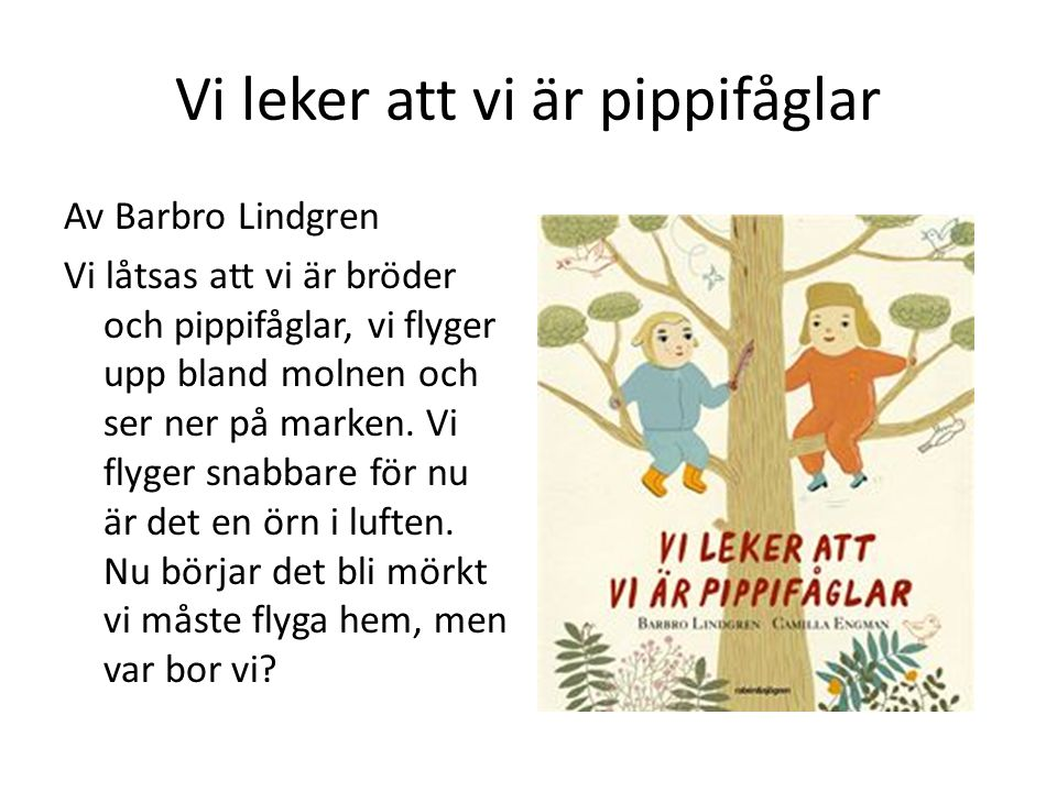 Vi leker att vi är pippifåglar Av Barbro Lindgren Vi låtsas att vi är bröder och pippifåglar, vi flyger upp bland molnen och ser ner på marken.