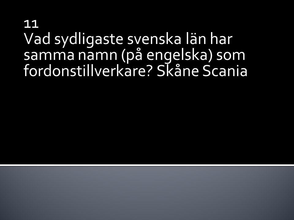 11 Vad sydligaste svenska län har samma namn (på engelska) som fordonstillverkare? Skåne Scania