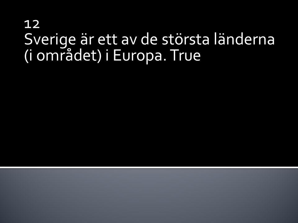 12 Sverige är ett av de största länderna (i området) i Europa. True