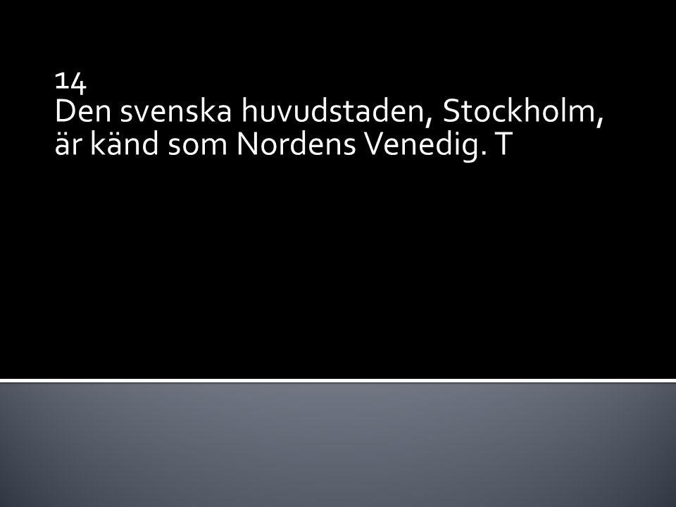 14 Den svenska huvudstaden, Stockholm, är känd som Nordens Venedig. T