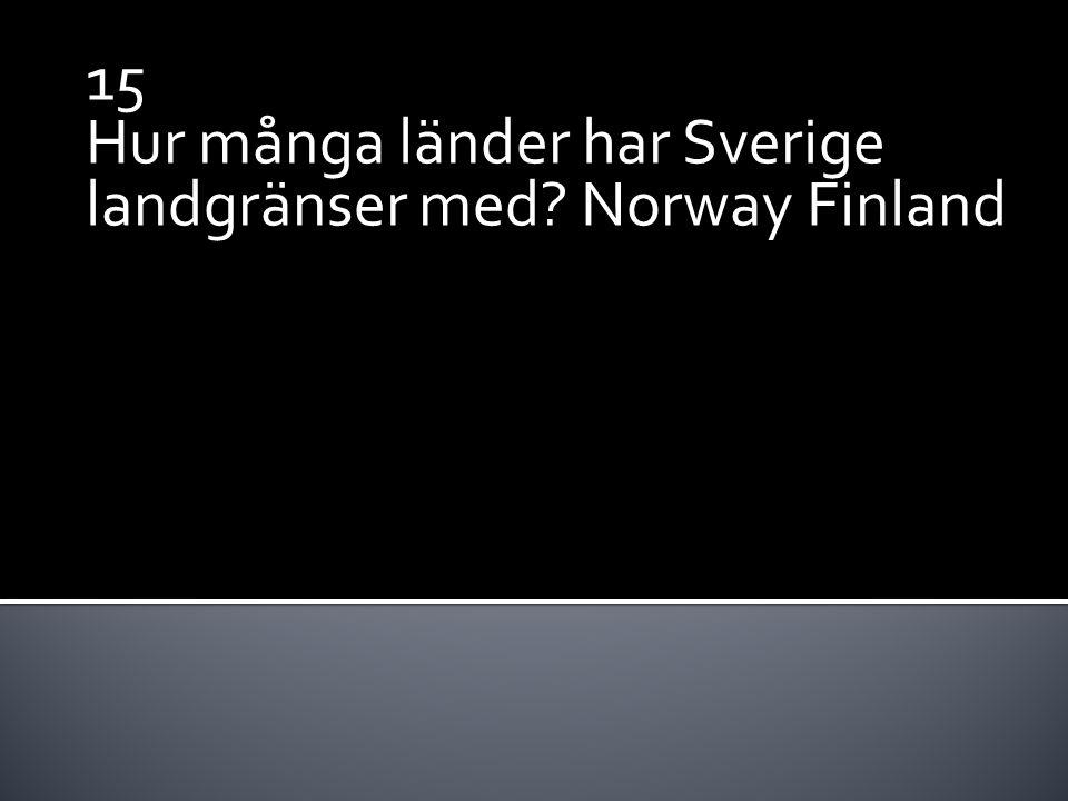 15 Hur många länder har Sverige landgränser med? Norway Finland