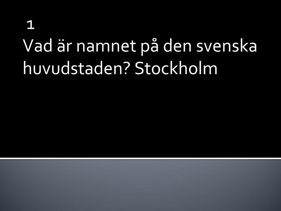 1 Vad är namnet på den svenska huvudstaden? Stockholm
