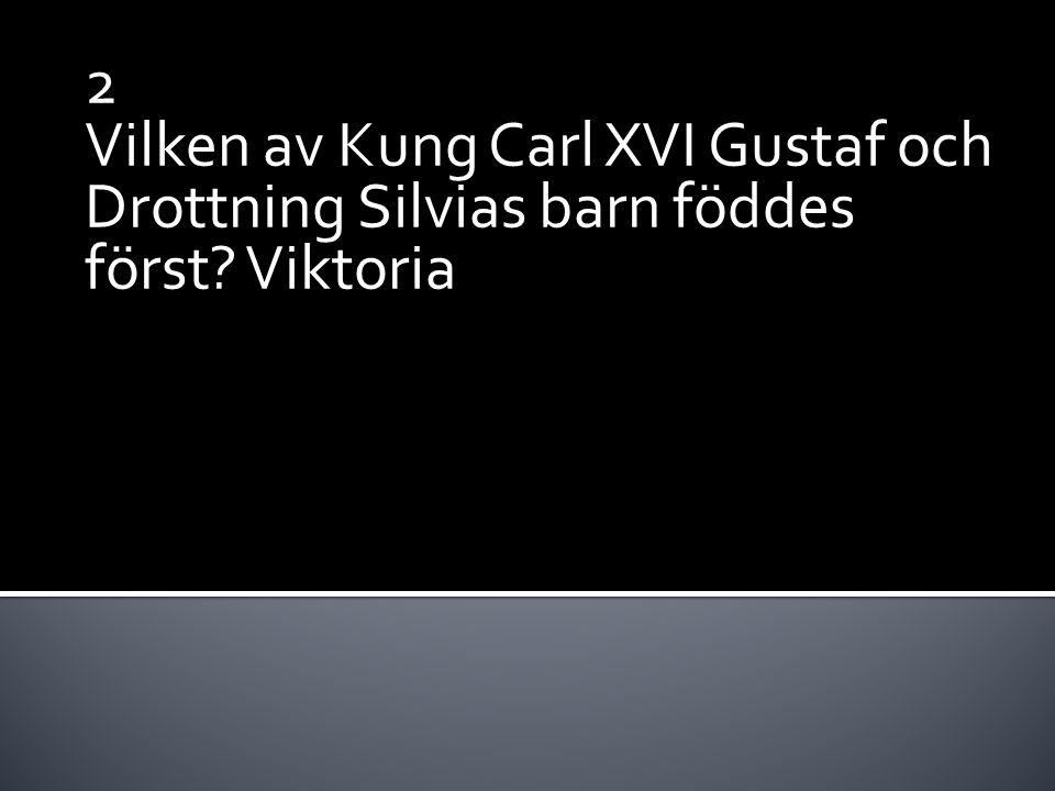 2 Vilken av Kung Carl XVI Gustaf och Drottning Silvias barn föddes först? Viktoria