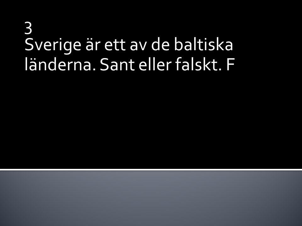 3 Sverige är ett av de baltiska länderna. Sant eller falskt. F