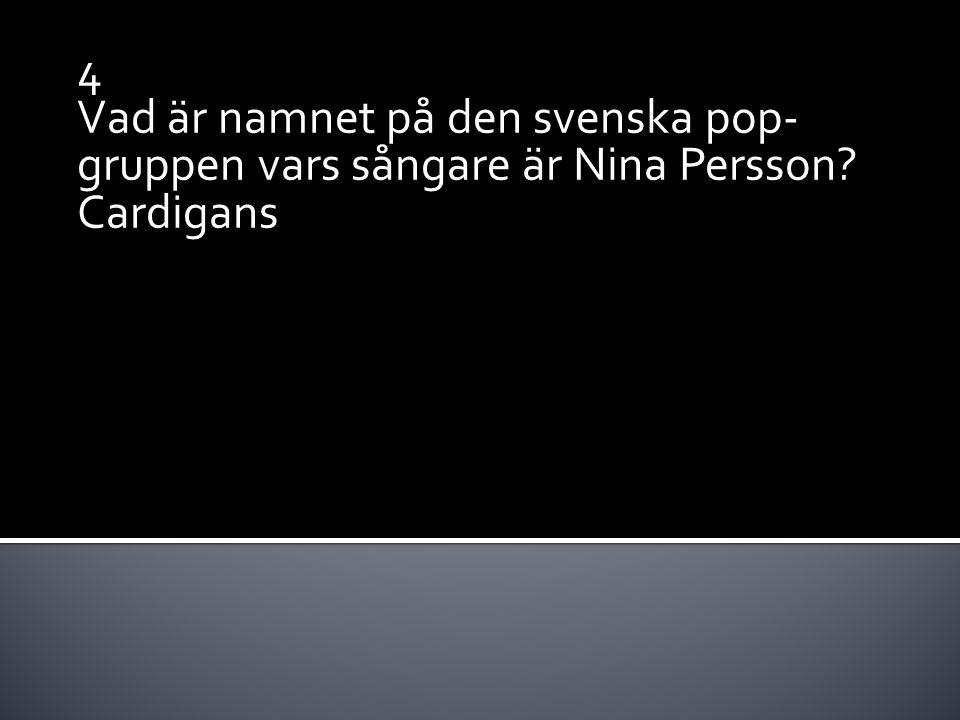 4 Vad är namnet på den svenska pop- gruppen vars sångare är Nina Persson? Cardigans