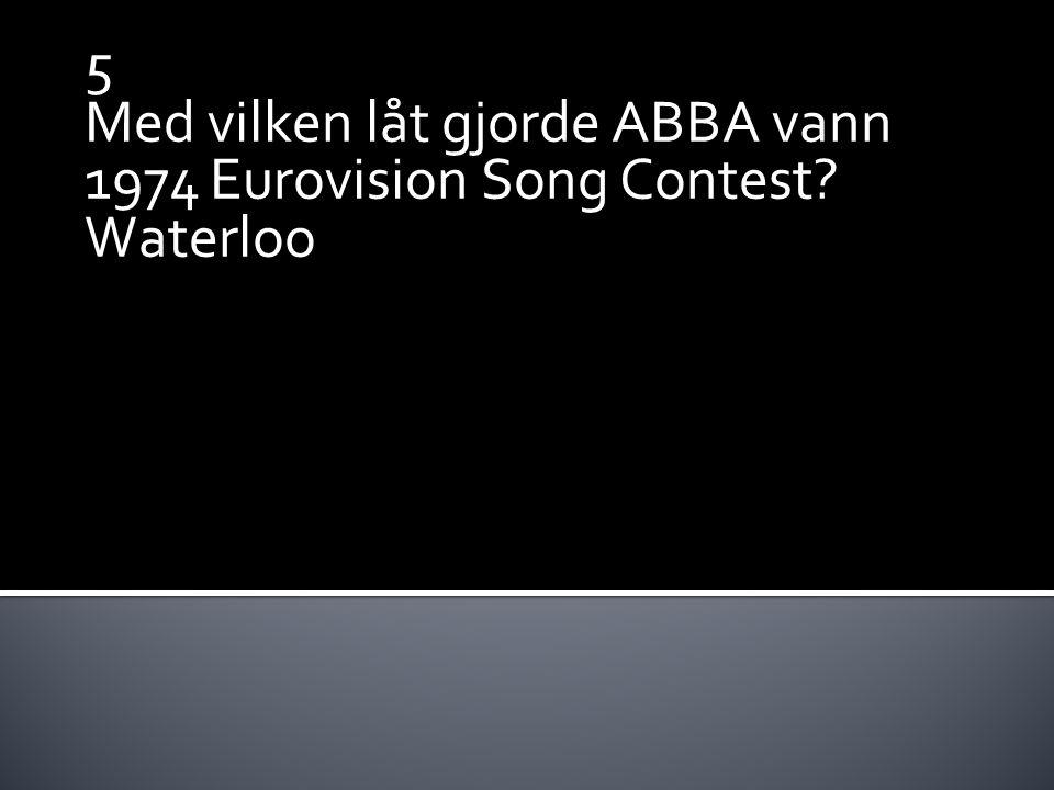 5 Med vilken låt gjorde ABBA vann 1974 Eurovision Song Contest? Waterloo