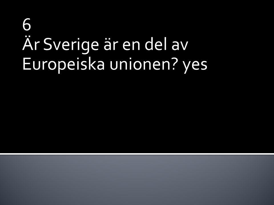 6 Är Sverige är en del av Europeiska unionen? yes