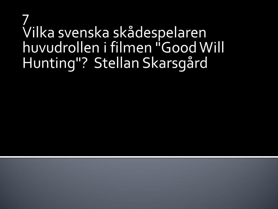 7 Vilka svenska skådespelaren huvudrollen i filmen Good Will Hunting ? Stellan Skarsgård