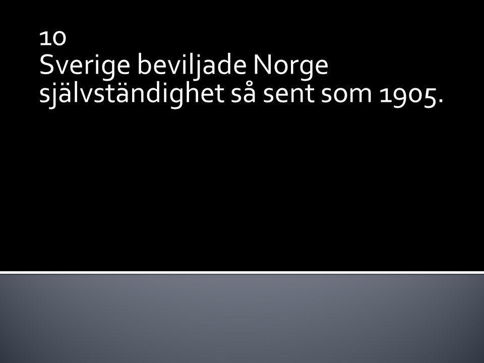 10 Sverige beviljade Norge självständighet så sent som 1905.