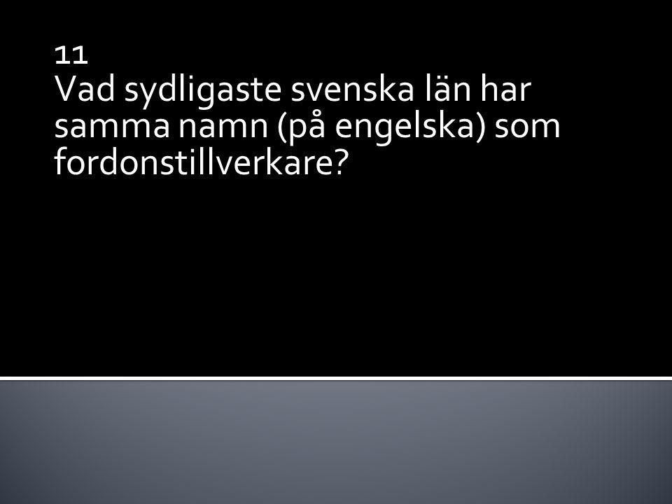 11 Vad sydligaste svenska län har samma namn (på engelska) som fordonstillverkare?