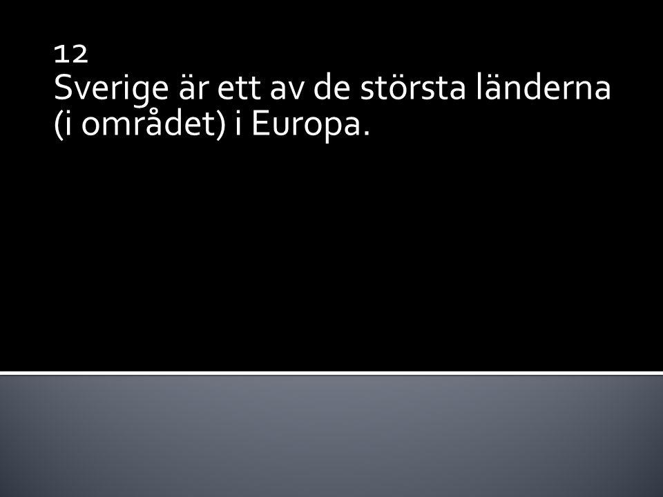 12 Sverige är ett av de största länderna (i området) i Europa.
