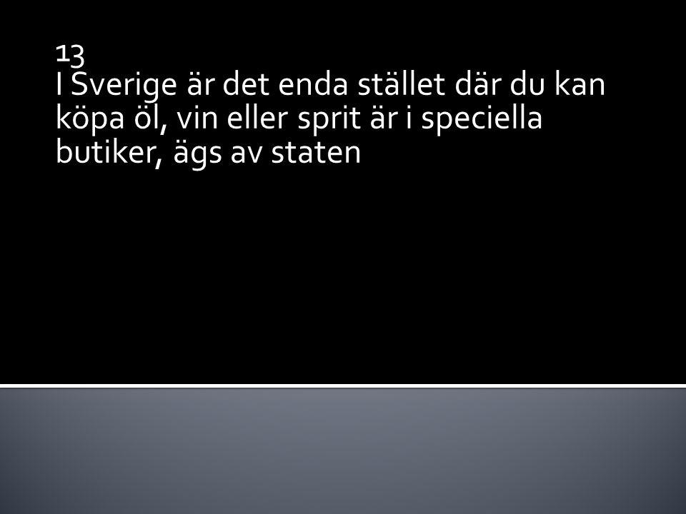 13 I Sverige är det enda stället där du kan köpa öl, vin eller sprit är i speciella butiker, ägs av staten