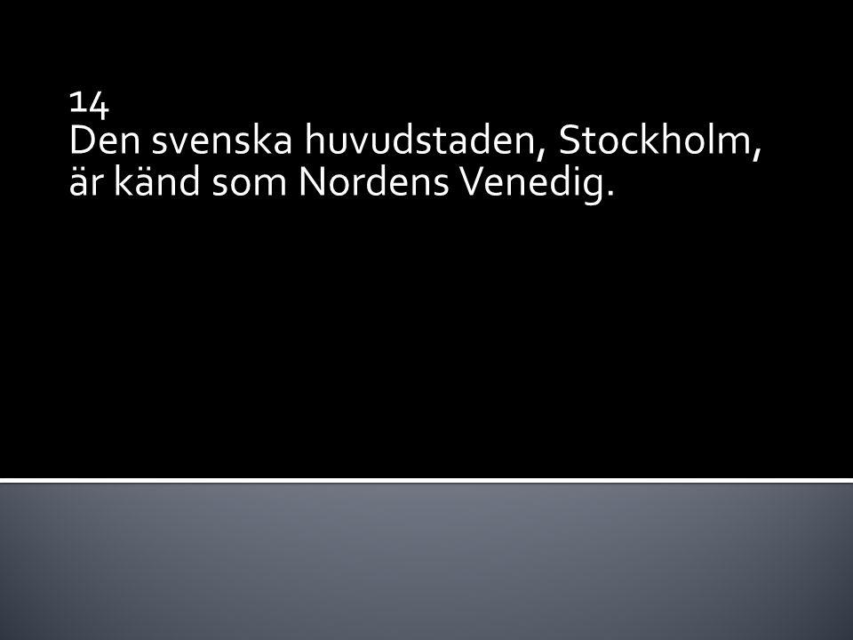 14 Den svenska huvudstaden, Stockholm, är känd som Nordens Venedig.