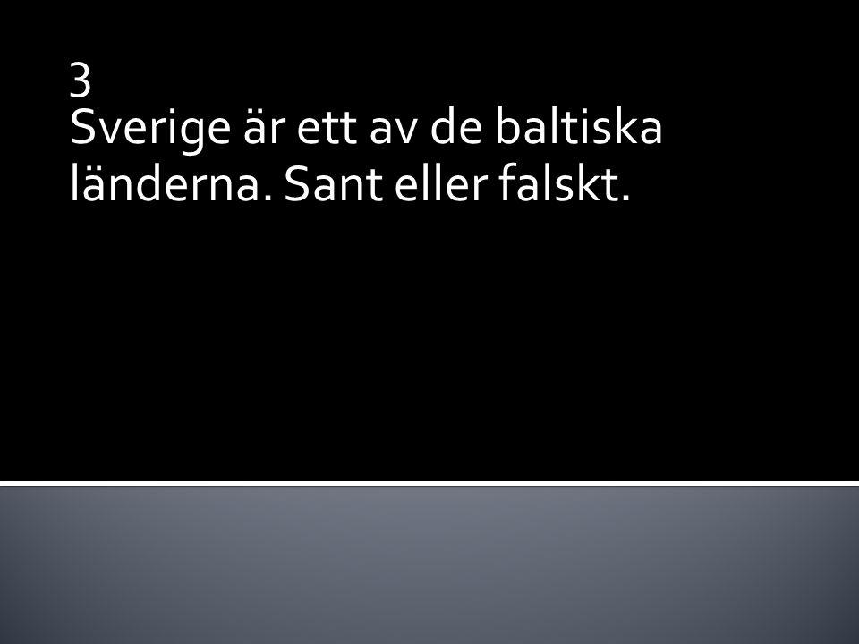 3 Sverige är ett av de baltiska länderna. Sant eller falskt.
