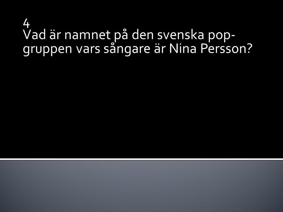 4 Vad är namnet på den svenska pop- gruppen vars sångare är Nina Persson?