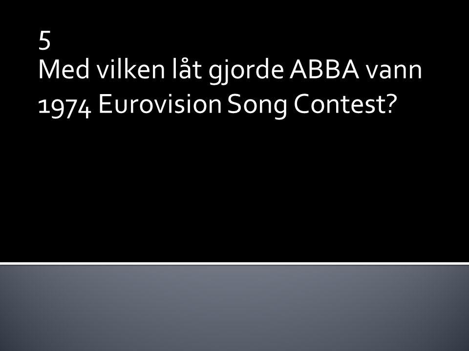 5 Med vilken låt gjorde ABBA vann 1974 Eurovision Song Contest?