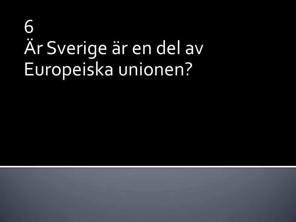6 Är Sverige är en del av Europeiska unionen?