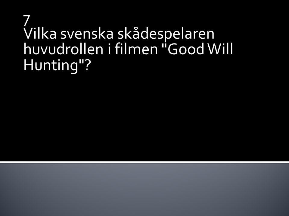 7 Vilka svenska skådespelaren huvudrollen i filmen Good Will Hunting ?