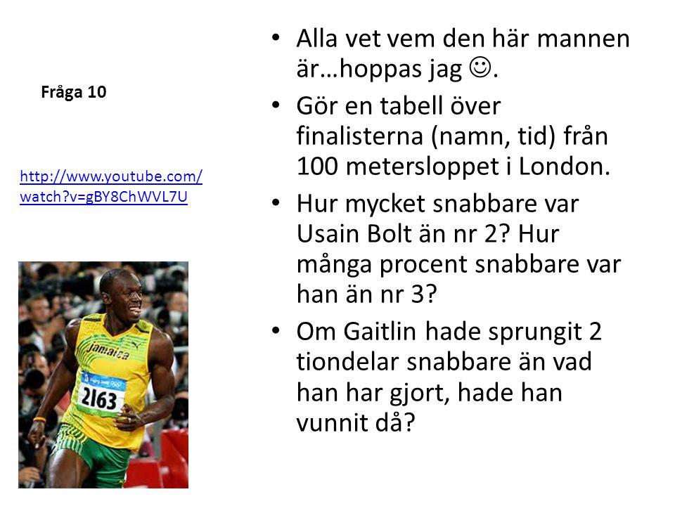 Fråga 10 • Alla vet vem den här mannen är…hoppas jag . • Gör en tabell över finalisterna (namn, tid) från 100 metersloppet i London. • Hur mycket sna