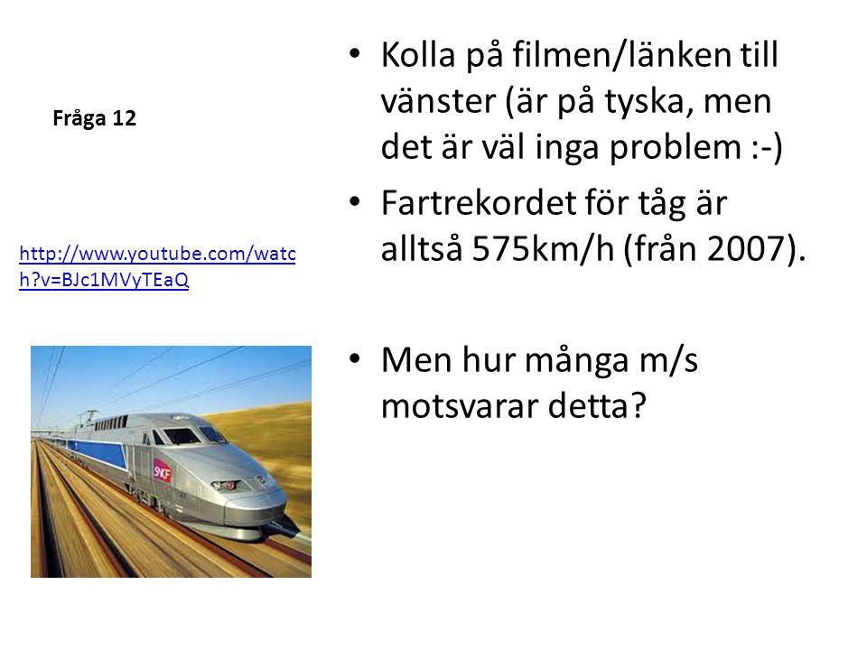 Fråga 12 • Kolla på filmen/länken till vänster (är på tyska, men det är väl inga problem :-) • Fartrekordet för tåg är alltså 575km/h (från 2007). • M