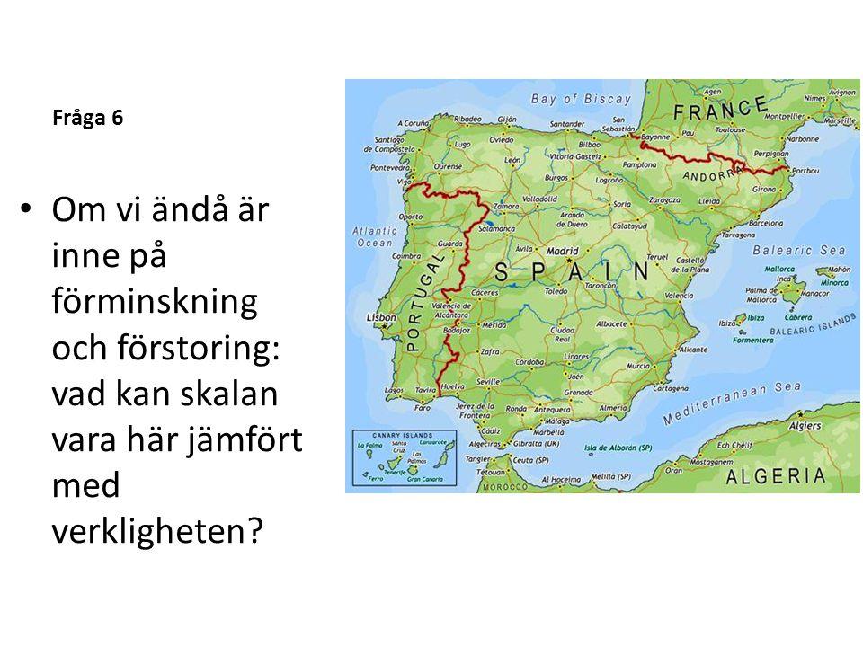 Fråga 6 • Om vi ändå är inne på förminskning och förstoring: vad kan skalan vara här jämfört med verkligheten?