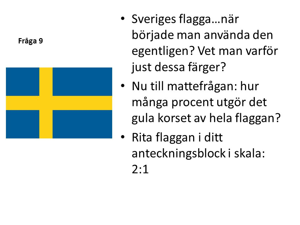 Fråga 9 • Sveriges flagga…när började man använda den egentligen? Vet man varför just dessa färger? • Nu till mattefrågan: hur många procent utgör det