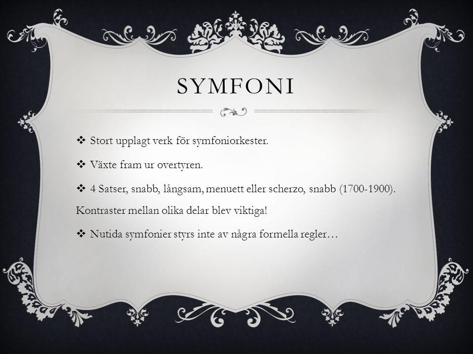 SYMFONI  Stort upplagt verk för symfoniorkester.  Växte fram ur overtyren.  4 Satser, snabb, långsam, menuett eller scherzo, snabb (1700-1900). Kon