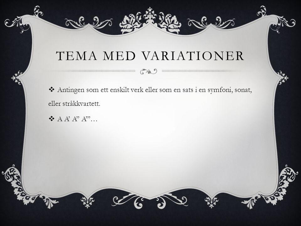 TEMA MED VARIATIONER  Antingen som ett enskilt verk eller som en sats i en symfoni, sonat, eller stråkkvartett.  A A' A'' A'''…