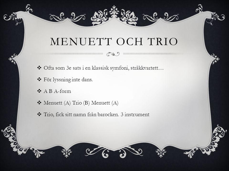 MENUETT OCH TRIO  Ofta som 3e sats i en klassisk symfoni, stråkkvartett…  För lyssning inte dans.  A B A-form  Menuett (A) Trio (B) Menuett (A) 