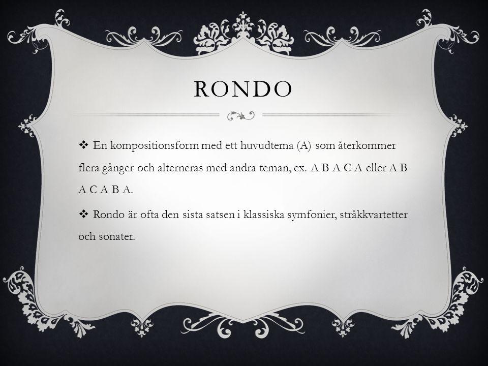 RONDO  En kompositionsform med ett huvudtema (A) som återkommer flera gånger och alterneras med andra teman, ex. A B A C A eller A B A C A B A.  Ron