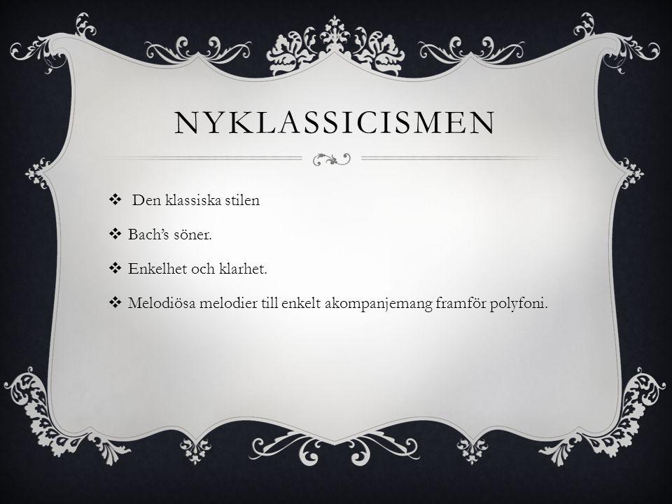 NYKLASSICISMEN  Den klassiska stilen  Bach's söner.  Enkelhet och klarhet.  Melodiösa melodier till enkelt akompanjemang framför polyfoni.