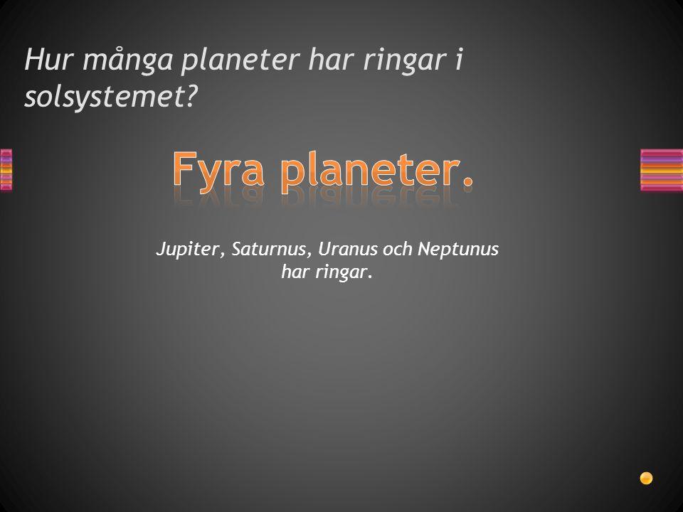 Hur många planeter har ringar i solsystemet? Jupiter, Saturnus, Uranus och Neptunus har ringar.
