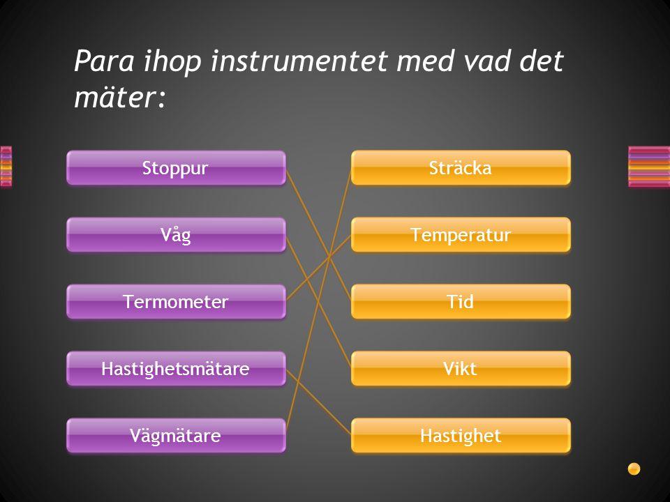 Para ihop instrumentet med vad det mäter: Stoppur Våg Termometer Hastighetsmätare Vägmätare Sträcka Temperatur Tid Vikt Hastighet