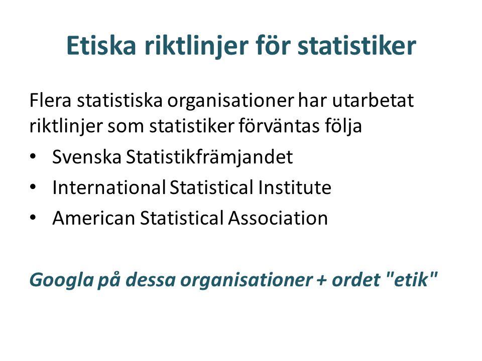Etiska riktlinjer för statistiker Flera statistiska organisationer har utarbetat riktlinjer som statistiker förväntas följa • Svenska Statistikfrämjandet • International Statistical Institute • American Statistical Association Googla på dessa organisationer + ordet etik