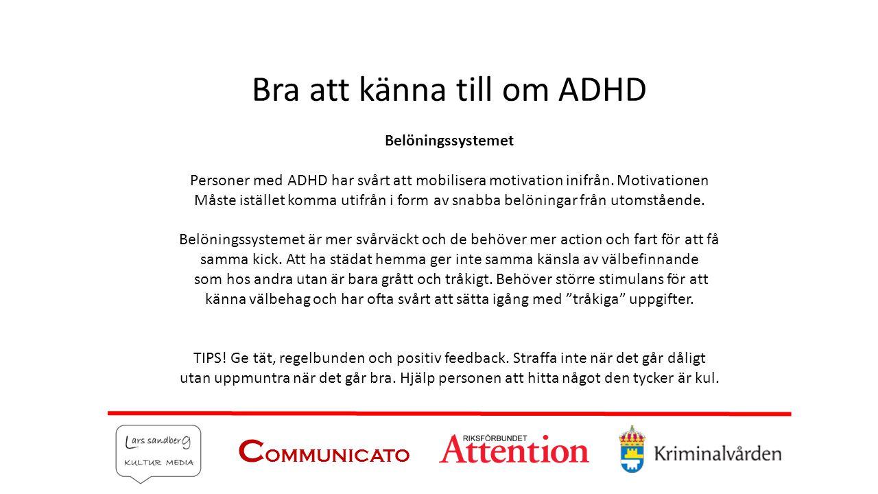 C OMMUNICATO Bra att känna till om ADHD Belöningssystemet Personer med ADHD har svårt att mobilisera motivation inifrån. Motivationen Måste istället k