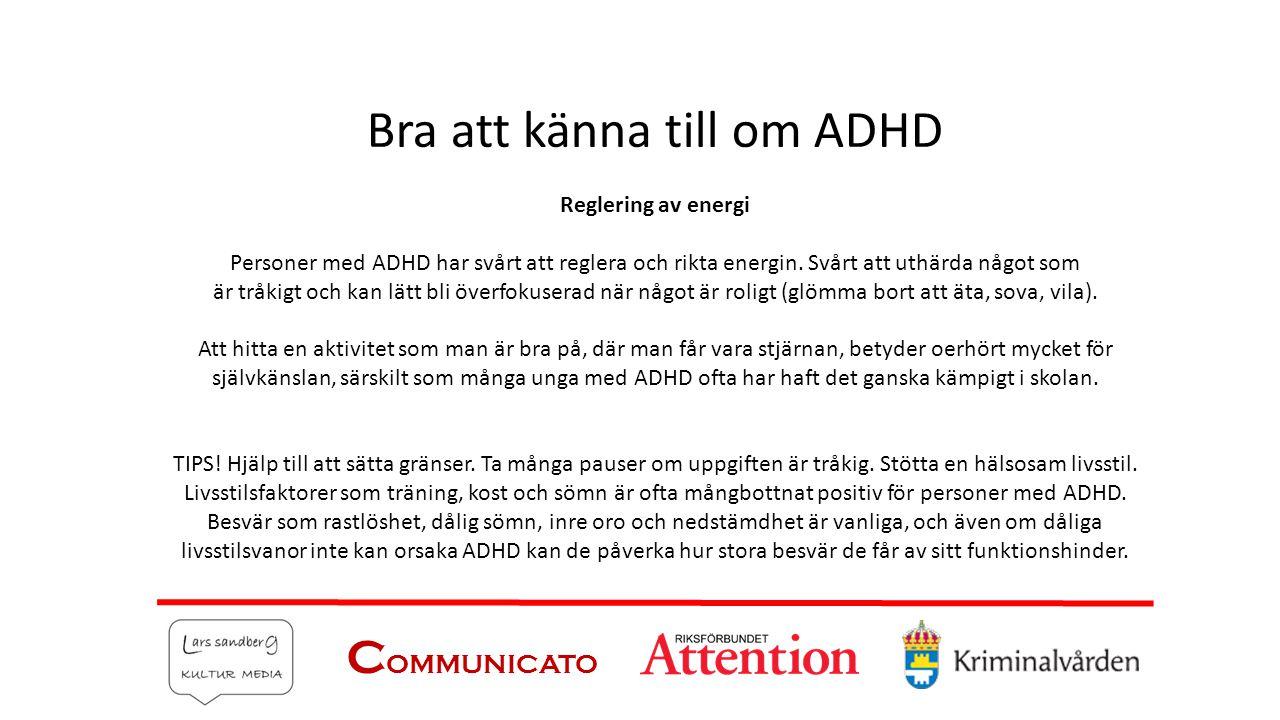 C OMMUNICATO Bra att känna till om ADHD Reglering av energi Personer med ADHD har svårt att reglera och rikta energin. Svårt att uthärda något som är