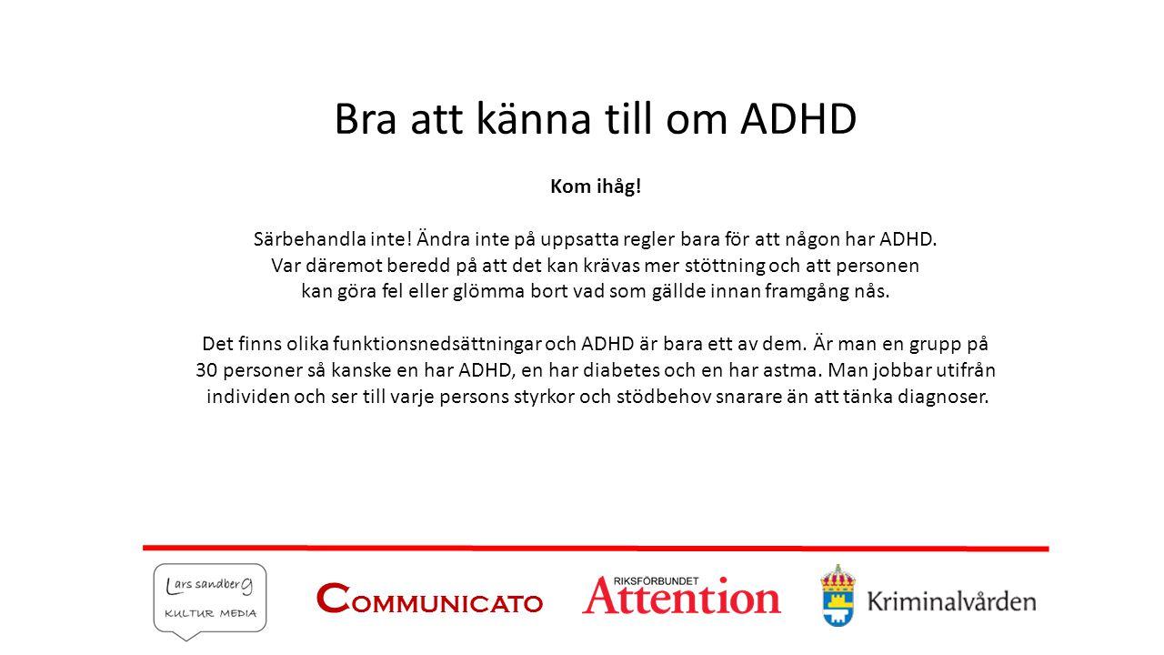 C OMMUNICATO Bra att känna till om ADHD Kom ihåg! Särbehandla inte! Ändra inte på uppsatta regler bara för att någon har ADHD. Var däremot beredd på a