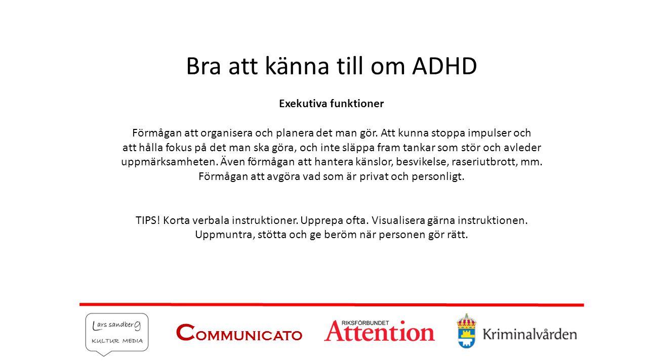 C OMMUNICATO Bra att känna till om ADHD Exekutiva funktioner Förmågan att organisera och planera det man gör. Att kunna stoppa impulser och att hålla