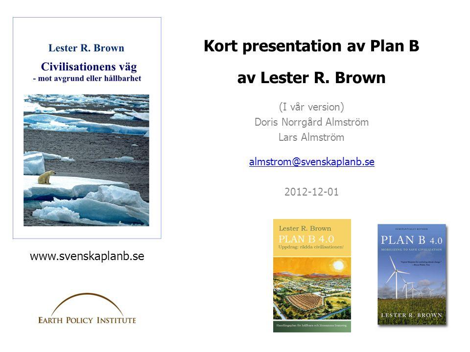 Kort presentation av Plan B av Lester R. Brown (I vår version) Doris Norrgård Almström Lars Almström almstrom@svenskaplanb.se 2012-12-01 www.svenskapl