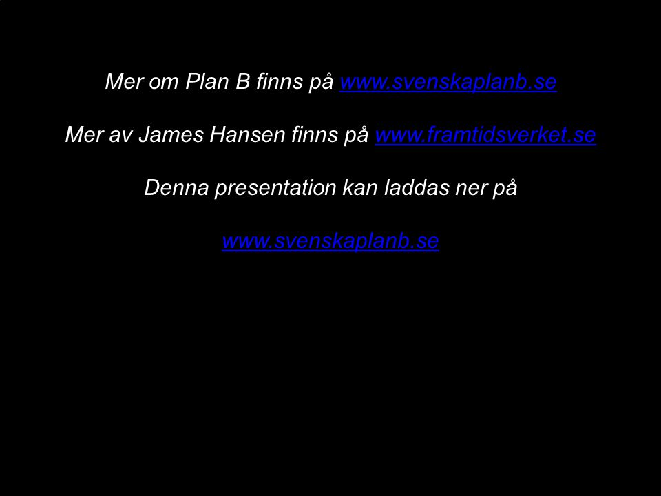 Mer om Plan B finns på www.svenskaplanb.sewww.svenskaplanb.se Mer av James Hansen finns på www.framtidsverket.sewww.framtidsverket.se Denna presentati