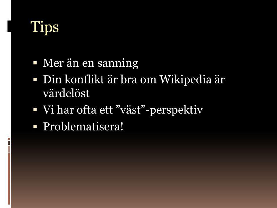 Tips  Mer än en sanning  Din konflikt är bra om Wikipedia är värdelöst  Vi har ofta ett väst -perspektiv  Problematisera!
