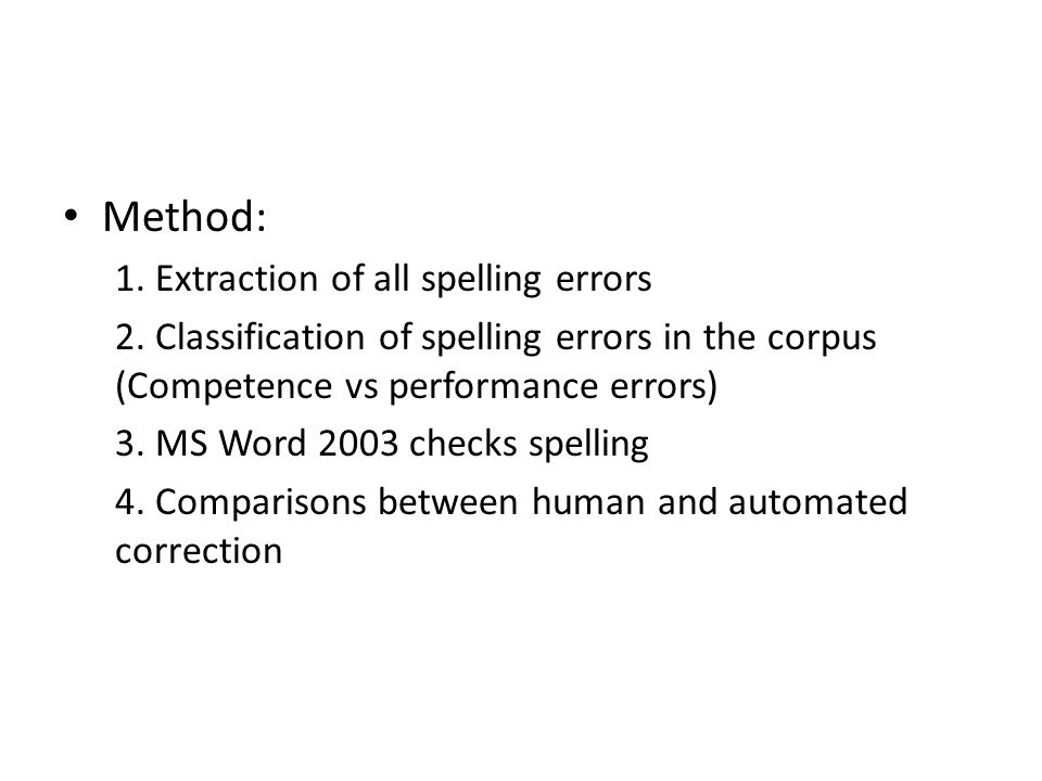 • Method: 1. Extraction of all spelling errors 2. Classification of spelling errors in the corpus (Competence vs performance errors) 3. MS Word 2003 c