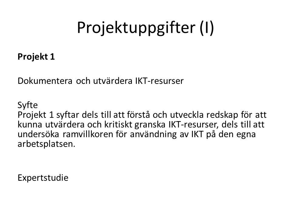 Projektuppgifter (I) Projekt 1 Dokumentera och utvärdera IKT-resurser Syfte Projekt 1 syftar dels till att förstå och utveckla redskap för att kunna utvärdera och kritiskt granska IKT-resurser, dels till att undersöka ramvillkoren för användning av IKT på den egna arbetsplatsen.