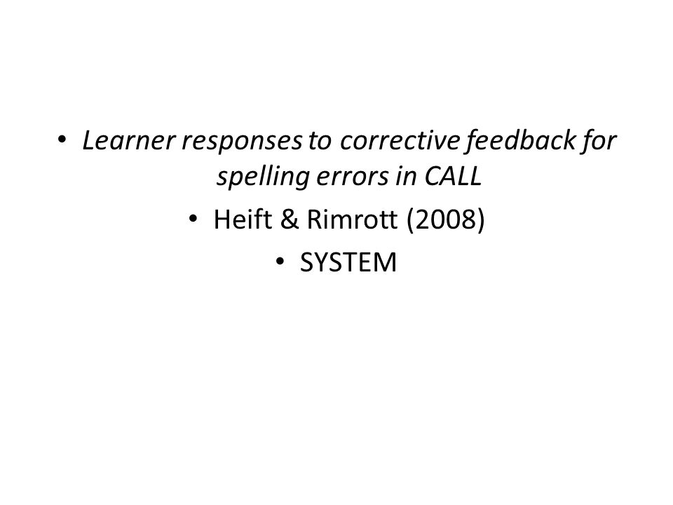 • Learner responses to corrective feedback for spelling errors in CALL • Heift & Rimrott (2008) • SYSTEM