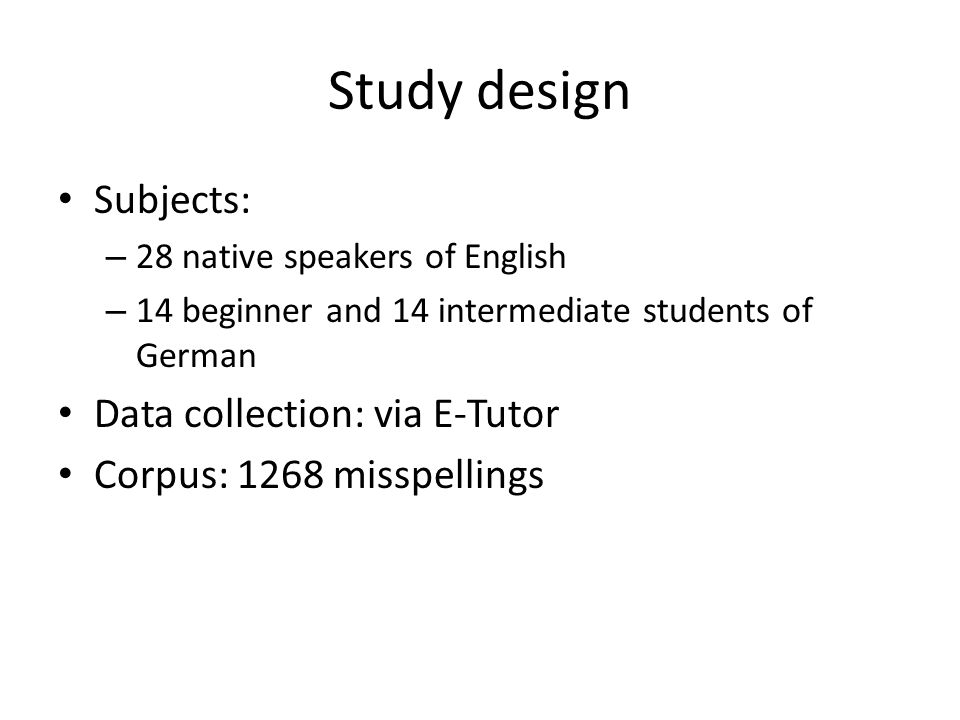 Study design • Subjects: – 28 native speakers of English – 14 beginner and 14 intermediate students of German • Data collection: via E-Tutor • Corpus: