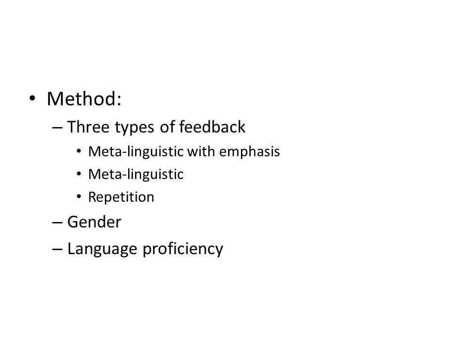 • Method: – Three types of feedback • Meta-linguistic with emphasis • Meta-linguistic • Repetition – Gender – Language proficiency
