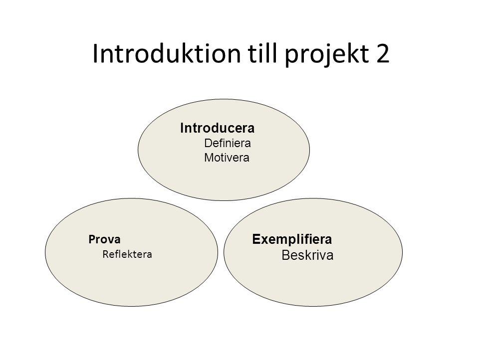 Introduktion till projekt 2 Introducera Definiera Motivera Exemplifiera Beskriva Prova Reflektera