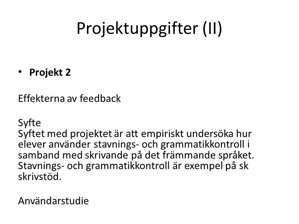 Projektuppgifter (II) • Projekt 2 Effekterna av feedback Syfte Syftet med projektet är att empiriskt undersöka hur elever använder stavnings- och grammatikkontroll i samband med skrivande på det främmande språket.